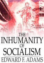 The Inhumanity of Socialism : The Case Against Socialism & a Critique of Socialism - Edward F. Adams