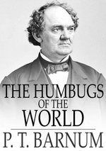 The Humbugs of the World : An Account of Humbugs, Delusions, Impositions, Quackeries, Deceits and Deceivers Generally, in All Ages - P. T. Barnum