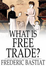What Is Free Trade? : An Adaptation of Frederic Bastiat's Sophismes Economiques - Bastiat Fredericdel Mar Alexander