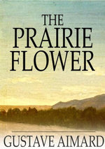 The Prairie Flower : A Tale of the Indian Border - Gustavewraxall, Lascelles Aimard