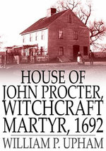 House of John Procter, Witchcraft Martyr, 1692 - William P. Upham