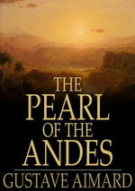 The Pearl of the Andes : A Tale of Love and Adventure - Aimard Gustavewraxall Lascellesjohn Perc