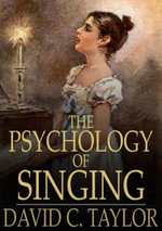 The Psychology of Singing : A Rational Method of Voice Culture Based on a Scientific Analysis of All Systems, Ancient and Modern - David C. Taylor