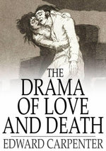 The Drama of Love and Death : A Study of Human Evolution and Transfiguration - Edward Carpenter