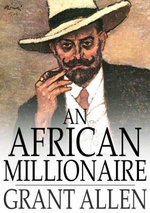 An African Millionaire : Episodes in the Life of the Illustrious Colonel Clay - Grant Allen