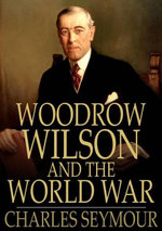 Woodrow Wilson and the World War : A Chronicle of Our Own Times - Charles Seymour