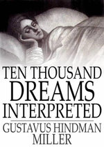 Ten Thousand Dreams Interpreted : Or, What''s in a Dream; A Scientific and Practical Exposition - Gustavus Hindman Miller