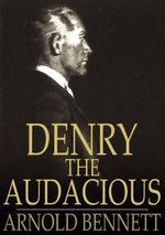 Denry the Audacious : Or - Arnold Bennett