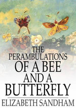 The Perambulations of a Bee and a Butterfly : In Which Are Delineated Those Smaller Traits of Character Which Escape the Observation of Larger Spectato - Elizabeth Sandham