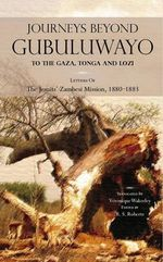 Journeys Beyond Gubuluwayo : To the Gaza, Tonga and Lozi. Letters of the Jesuits' Zambesi Mission, 1880-1883