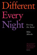 Different Every Night : Freeing the Actor - Mike Alfreds