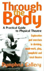 Through the Body : A Practical Guide to Physical Theatre - Dymphna Callery