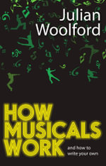How Musicals Work : And How to Write Your Own - Julian Woolford