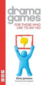 Drama Games for Those Who Like to Say No (NHB Drama Games) - Chris Johnston
