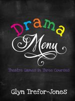 Drama Menu : Theatre Games in Three Courses - Glyn Trefor-Jones