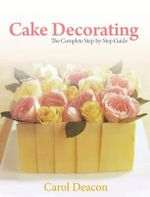 Cake Decorating : The Complete Step-By-Step Guide - Deacon C