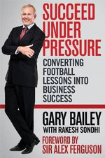 Succeed Under Pressure : Converting Football Lessons into Business Success - Gary Bailey