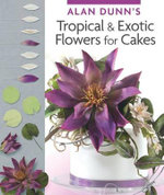 Tropical & Exotic Flowers for Cakes : 100 Recipes for Quick, Delicious, Home-Cooked Meal... - Alan Dunn