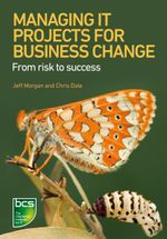 Managing It Projects for Business Change : From Risk to Success - Jeff Morgan
