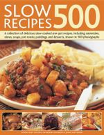 500 Slow Recipes : A Collection of Delicious Slow-cooked One-pot Recipes, Including Casseroles, Stews, Soups, Pot Roasts, Puddings and Desserts, Shown in 500 Photographs - Catherine Atkinson