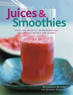 Juices & Smoothies : Over 160 Healthy, Refreshing and Irresistible Drinks and Blends - Suzannah Olivier