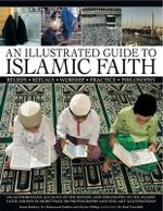 An Illustrated Guide to Islamic Faith : an Authoritative Account of the History and Philosophy of the Islamic Faith, Shown in More Than 300 Photographs and Fine-art Illustrations - Raana Bokhari