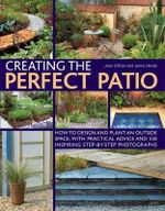 Creating the Perfect Patio : How to Design and Plant an Outside Space, with Practical Advice and 550 Inspiring Step-by-step Photographs - Joan Clifton