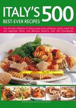 Italy's 500 Best-ever Recipes : the Ultimate Collection of Classic Pasta, Pizza, Antipasto, Risotto, Meat, Fish, Vegetable Dishes and Delicious Desserts, with Over 500 Photographs - Jeni Wright