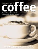 Complete Book of Coffee : The Definitive Guide to Coffee, from Humble Bean to Irresistible Beverage - Mary Banks