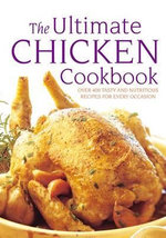 The Ultimate Chicken Cookbook : Over 400 Tasty and Nutritious Recipes for Every Occasion - Simona Hill