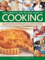 The Complete Step-by-step Guide to Cooking : the Ultimate How-to Reference Book of Culinary Techniques Shown in Over 1550 Photographs and with 500 Classic Recipes - Carole Clements