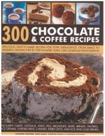 300 Chocolate & Coffee Recipes : Delicious, Easy-to-make Recipes for Total Indulgence, from Bakes to Desserts, Shown Step by Step in More Than 1300 Glorious Photographs - Catherine Atkinson
