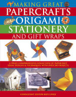Making Great Papercrafts, Origami, Stationery and Gift Wraps : A Truly Comprehensive Collection of Papercraft Ideas, Designs & Techniques, with Over 300 Projects