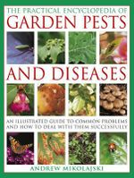 The Practical Encyclopedia of Garden Pests and Diseases : An Illustrated Guide to Common Problems and How to Deal with Them Successfully - Andrew Mikolajski