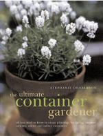 The Ultimate Container Gardener : All You Need to Know to Create Plantings for Spring, Summer, Autumn and Winter - Stephanie Donaldson