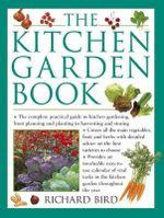 The Kitchen Garden Book : The Complete Practical Guide to Kitchen Gardening, from Planning and Planting to Harvesting and Storing - Richard Bird