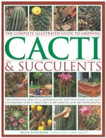 The Complete Illustrated Guide to Growing Cacti & Succulents : the Definitive Practical Reference on Identification, Care and Cultivation, with a Directory of 400 Varieties and 700 Photographs - Miles Anderson