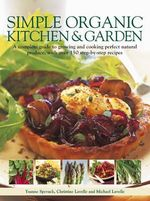 Simple Organic Kitchen & Garden : A Complete Guide to Growing and Cooking Perfect Natural Produce, with Over 150 Step-by-step Recipes - Ysanne Spevack