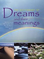 The Dictionary of Dreams and Their Meanings : Interpretation and Insights into the Therapeutic Nature of Our Dreams - Richard Craze
