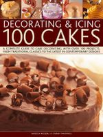 Decorating & Icing 100 Cakes : A Complete Guide to Cake Decorating, with Over 100 Projects, from Traditional Classics to the Latest in Contemporary Designs - Angela Nilsen