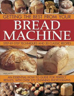 Getting the Best from Your Bread Machine : Step-by-step Techniques and 50 Classic Recipes : an Essential How-to Guide for Perfect Results, with Over 370 Stunning Photographs - Jennie Shapter