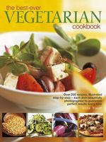 The Best-ever Vegetarian Cookbook : Over 200 Recipes, Illustrated Step-by-step - Each Dish Beautifully Photographed to Guarantee Perfect Results Every Time - Linda Fraser