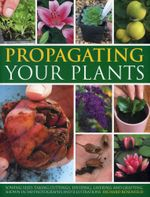 Propagating Your Plants : Sowing Seed, Taking Cuttings, Dividing, Layering and Grafting, Shown in 540 Photographs and Illustrations - Richard Rosenfeld
