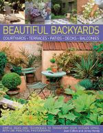 Beautiful Backyards & Patios : Courtyards, Terraces, Patios, Decks, Balconies : Simple Ideas and Techniques to Transform Your Outside Space, with 280 Practical Photographs - Joan Clifton