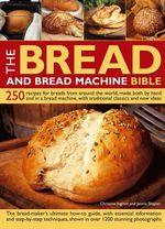 The Bread and Bread Machine Bible : 250 Recipes for Breads from Around the World, Made Both by Hand and in a Bread Machine, with Traditional Classics and New Ideas - Christine Ingram