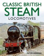 Classic British Steam Locomotives : A Comprehensive Guide with Over 200 Photographs - Peter Herring
