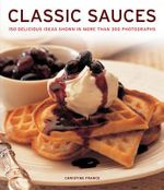 Classic Sauces : 150 Delicious Ideas Shown in More Than 300 Photographs - Christine France