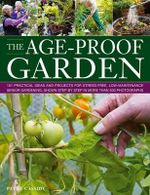 The Age-proof Garden : 101 Practical Ideas and Projects for Stree-free, Low-maintenance Senior Gardening, Shown Step by Step in More Than 500 Photographs - Patty Cassidy