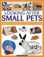 Looking After Small Pets : an Authoritative Family Guide to Caring for Rabbits, Guinea Pigs, Hamsters, Gerbils, Jirds, Rats, Mice and Chinchillas, with More Than 250 Photographs - David Alderton