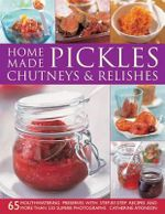 Home-made Pickles, Chutneys & Relishes : 65 Mouthwatering Preserves with Step-by-step Recipes and More Than 230 Superb Photographs - Catherine Atkinson